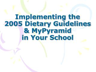 Implementing the  2005 Dietary Guidelines  & MyPyramid  in Your School