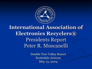 International Association of  Electronics Recyclers® Presidents Report Peter R. Muscanelli