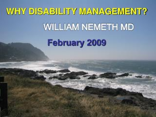WHY DISABILITY MANAGEMENT? WILLIAM NEMETH MD February 2009