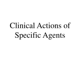 Clinical Actions of Specific Agents