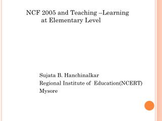 NCF 2005 and Teaching –Learning 			 at Elementary Level 			Sujata B. Hanchinalkar