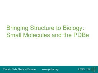 Bringing Structure to Biology:  Small Molecules and the PDBe