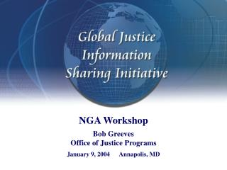 NGA Workshop Bob Greeves Office of Justice Programs January 9, 2004      Annapolis, MD