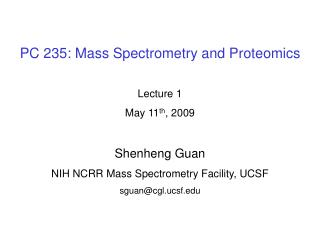 PC 235: Mass Spectrometry and Proteomics Lecture 1 May 11 th , 2009 Shenheng Guan