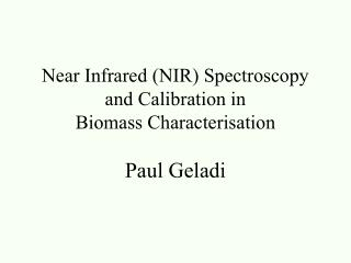 Near Infrared (NIR) Spectroscopy  and Calibration in  Biomass Characterisation Paul Geladi