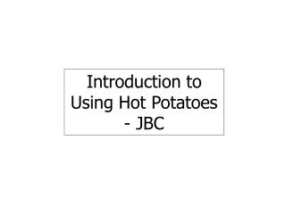 Introduction to Using Hot Potatoes - JBC