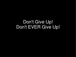 Don't Give Up! Don't EVER Give Up!