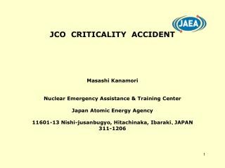 JCO  CRITICALITY  ACCIDENT Masashi Kanamori Nuclear Emergency Assistance & Training Center