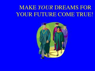 MAKE  YOUR  DREAMS FOR YOUR FUTURE COME TRUE!