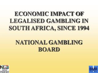 ECONOMIC IMPACT OF LEGALISED GAMBLING IN SOUTH AFRICA, SINCE 1994 NATIONAL GAMBLING BOARD