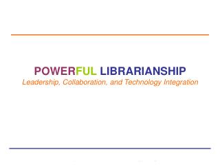 POWER FUL LIBRARIANSHIP Leadership, Collaboration, and Technology Integration