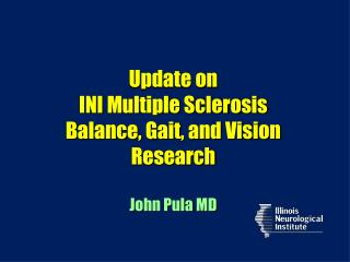 Update on  INI Multiple Sclerosis  Balance, Gait, and Vision Research John Pula MD