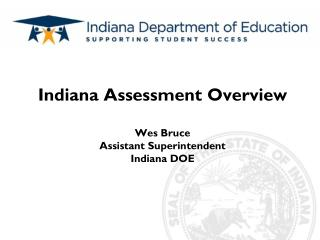 Indiana Assessment Overview Wes Bruce Assistant Superintendent  Indiana DOE