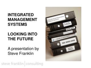 INTEGRATED MANAGEMENT SYSTEMS   LOOKING INTO THE FUTURE  A presentation by Steve Franklin