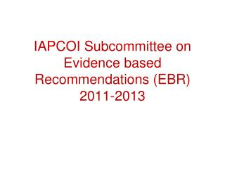 IAPCOI Subcommittee on Evidence based Recommendations (EBR) 2011-2013