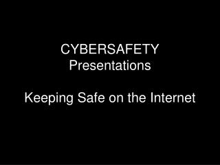 CYBERSAFETY Presentations Keeping Safe on the Internet