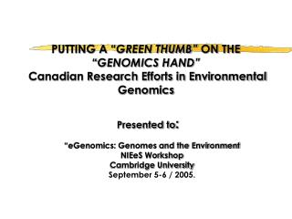 PUTTING A  GREEN THUMB  ON THE  GENOMICS HAND   Canadian Research Efforts in Environmental Genomics   Presented to: