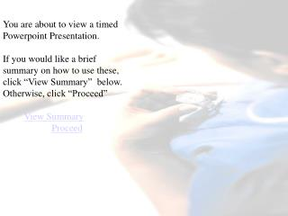 You are about to view a timed Powerpoint Presentation.   If you would like a brief summary on how to use these, click  V