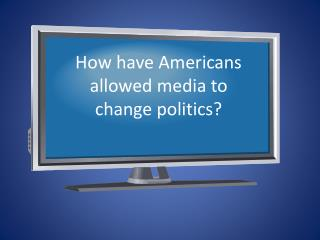 How have Americans allowed media to change politics?