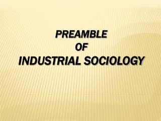 PREAMBLE  OF INDUSTRIAL SOCIOLOGY