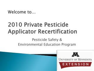 Welcome to… 2010 Private Pesticide Applicator Recertification