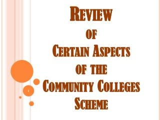 Review  of  Certain Aspects  of the Community Colleges Scheme