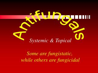 Systemic & Topical Some are fungistatic,  while others are fungicidal