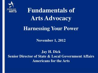 Fundamentals of  Arts Advocacy Harnessing Your Power November 1, 2012 Jay H. Dick