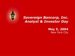 Sovereign Bancorp, Inc. Analyst & Investor Day May 5, 2004 New York City