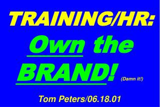 TRAINING/HR: Own  the  BRAND ! (Damn it!) Tom Peters/06.18.01