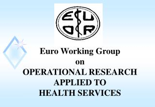 Euro Working Group  on OPERATIONAL RESEARCH APPLIED TO  HEALTH SERVICES