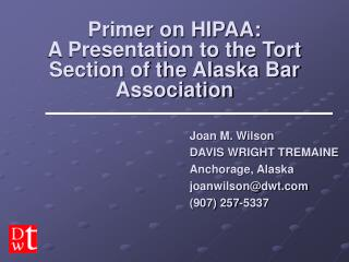 Primer on HIPAA: A Presentation to the Tort Section of the Alaska Bar Association