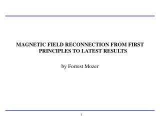 MAGNETIC FIELD RECONNECTION FROM FIRST PRINCIPLES TO LATEST RESULTS by Forrest Mozer
