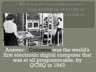 1. What was the first computer ever? (non-biological, so brains are excluded)