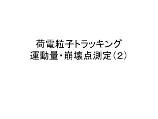 荷電粒子トラッキング 運動量・崩壊点 測定(2)
