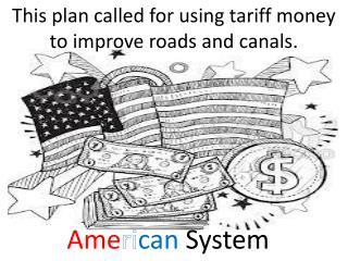 This plan called for using tariff money to improve roads and canals.