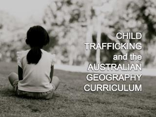 CHILD TRAFFICKING  and the  AUSTRALIAN GEOGRAPHY CURRICULUM
