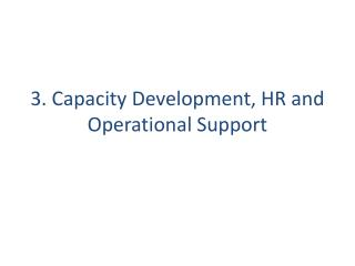 3.  Capacity Development , HR and  Operational  Support