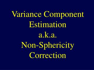 Variance Component Estimation a.k.a. Non-Sphericity Correction