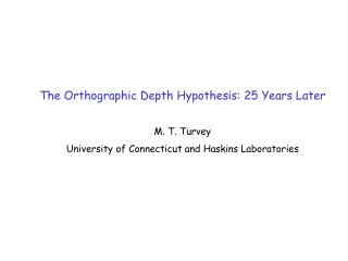 The Orthographic Depth Hypothesis: 25 Years Later M. T. Turvey  University of Connecticut and Haskins Laboratories