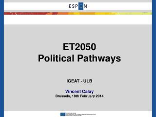 ET2050 Political Pathways IGEAT - ULB Vincent Calay Brussels , 18th  February  2014