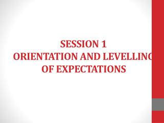 SESSION 1 ORIENTATION AND LEVELLING OF EXPECTATIONS