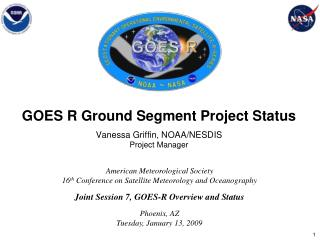 GOES R Ground Segment Project Status Vanessa Griffin, NOAA/NESDIS Project Manager