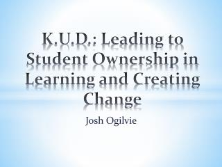 K.U.D .: Leading to Student Ownership in Learning and Creating Change