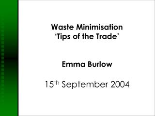 Waste Minimisation 'Tips of the Trade'  Emma Burlow 15 th  September 2004
