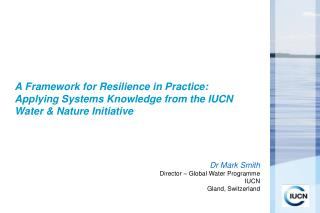 Dr Mark Smith Director  – Global Water Programme IUCN  Gland,  Switzerland