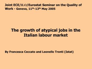 Joint ECE/ ILO /Eurostat Seminar on the Quality of Work -  Geneva, 11 th -13 th  May 2005 The growth of atypical jobs in