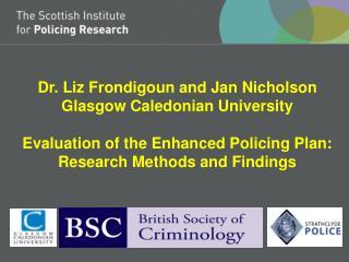 Dr. Liz Frondigoun and Jan Nicholson Glasgow Caledonian University Evaluation of the Enhanced Policing Plan: Research M