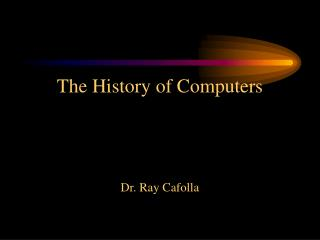 The History of Computers Dr. Ray Cafolla
