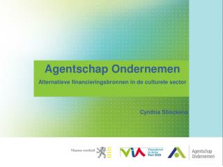 Agentschap  Ondernemen Alternatieve financieringsbronnen in de culturele sector Cynthia Stinckens